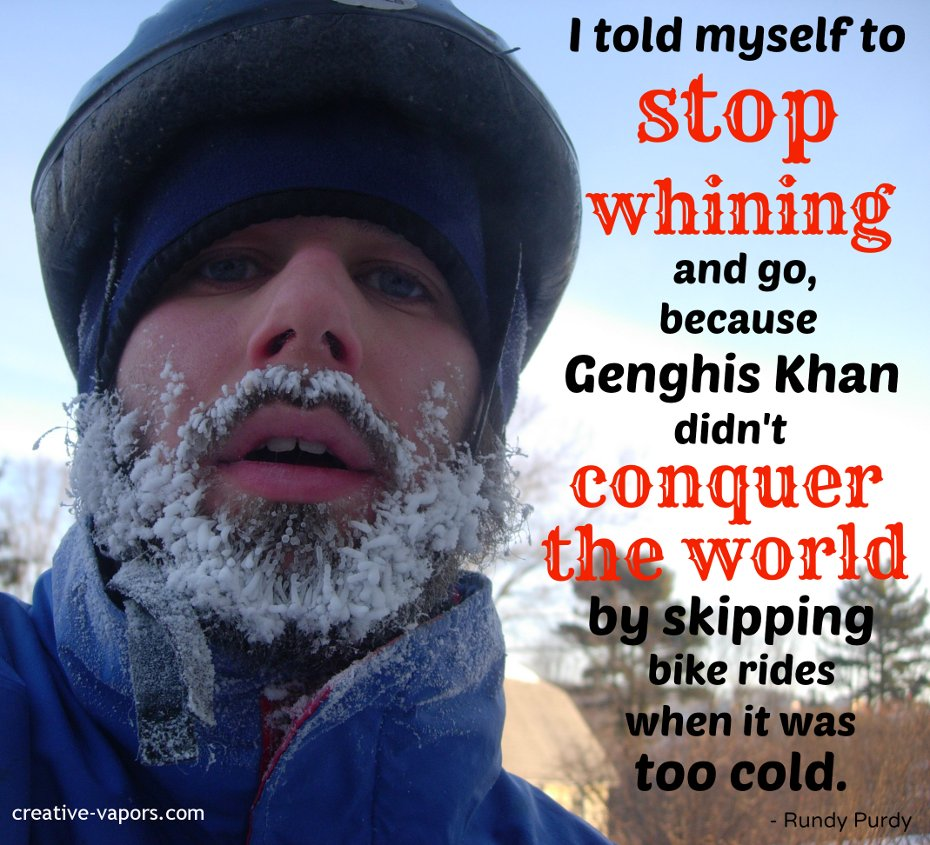 I told myself to stop whining and go, because Genghis Khan didn't conquer the world by skipping bike rides when it was too cold. -- Rundy Purdy